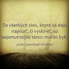 Zo všetkých slov, ktoré sa dajú napísať, či vysloviť, sú najsmutnejšie tieto: mohlo byť -- J. G. Whittier