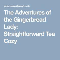 The Adventures of the Gingerbread Lady: Straightforward Tea Cozy