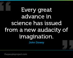 Every great advance in science has issued from a new audacity of imagination. - John Dewey  http://thepeopleproject.com/share-a-quote.php