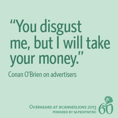 """You disgust me, but I will take your money."" - Conan O'Brien on advertisers 