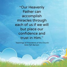 """Our Heavenly Father can accomplish miracles through each of us if we will but place our confidence and trust in Him.""   ~Ezra Taft Benson"