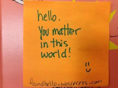 #foundhello You matter in this world.