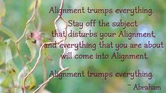 Alignment trumps everything. Stay off the subject that disturbs your alignment, and everything that you are about will come into alignment. -Abraham Hicks Quotes. QuotesGram
