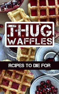 Thug Waffles: Waffle Recipes To Die For - Dangerously Delicious, Criminally Sweet & Savory Belgian Syrup Wafer Kitchen Cookbook by Thug Waffles