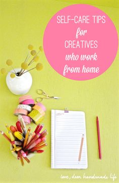 Self-care Tips for Creatives Who Work From Home - Dear Handmade Life