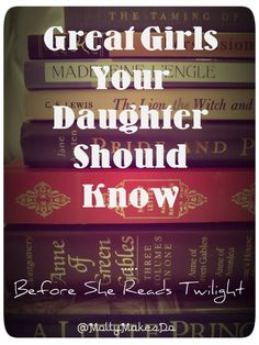 Great Girls Your Daughter Should Know  (Before she reads Twilight) -- This is seriously one of the greatest lists I've ever seen. I read almost all of those books and they made me, in part, the strong woman I am today. I cannot recommend this list enough.