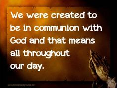 We were created to be in communion with God and that means all throughout our day.