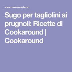 Sugo per tagliolini ai prugnoli: Ricette di Cookaround  | Cookaround