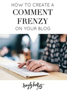 How to Create a Comment Frenzy on Your Blog | Kayla Hollatz
