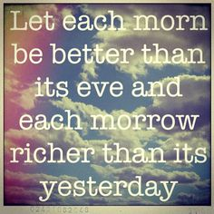 """""""Let each morn be better than its eve and each morrow richer than its yesterday."""""""