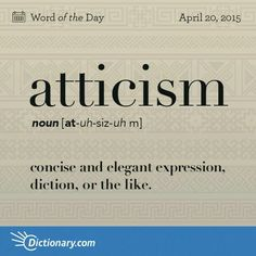 Atticism. Syllabification: At·ti·cism. Pronunciation: adəˌsizəm. noun: Atticism. plural noun: Atticisms. Definition: a word or form characteristic of Attic Greek. Origin: late 16th century: from Greek Attikismos, from Attikos (see Attic). From the original sense of 'the Greek language as used by the Athenians,' arose the meaning 'refined, elegant Greek,' later extended to language in general.