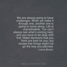 We are always going to have challenges. When we make it through one, another one is going to come along. Life is unpredictable. You can't always see what's coming next, and you have to be okay with that. Make decisions that you think are best for you, but accept that things might not go the way you planned. - Laura Brown www.livelifehappy.com