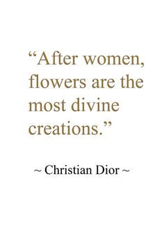 """After women, flowers are the most divine creations..."" -Christian Dior//"