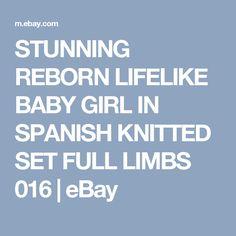 STUNNING REBORN LIFELIKE BABY GIRL IN SPANISH KNITTED SET FULL LIMBS 016 | eBay