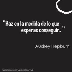"""""""Haz en la medida de lo que esperas conseguir."""" Audrey Hepburn #frase"""