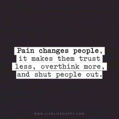 Pain changes people. it makes them trust less, overthink more and shut people out