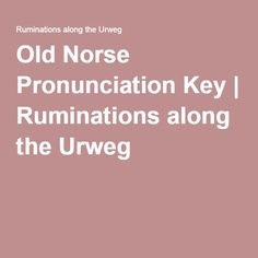 Old Norse Pronunciation Key | Ruminations along the Urweg