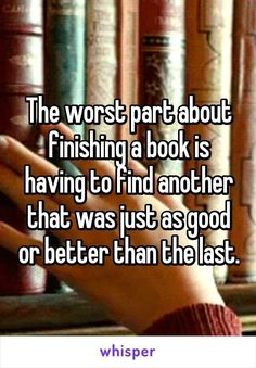 The worst part about finishing a book is having to find another that was just as good or better than