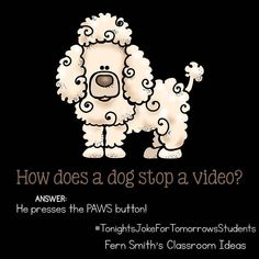 Tonight's Joke for Tomorrow's Students How does a dog stop a video? He presses the PAWS button! Follow me on Pinterest where I have an entire board dedicated to my jokes.  Pinterest: FernSmith Board: Jokes for Kids.  #TonightsJokeForTomorrowsStudents  #FernSmithsClassroomIdeas