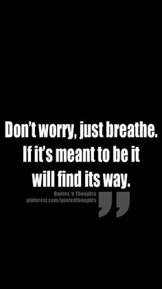 Don't worry, just breathe. If it's meant to be it will find its way.