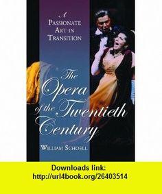 The Opera of the Twentieth Century A Passionate Art in Transition (9780786424658) William Schoell , ISBN-10: 0786424656  , ISBN-13: 978-0786424658 ,  , tutorials , pdf , ebook , torrent , downloads , rapidshare , filesonic , hotfile , megaupload , fileserve