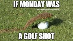 Picture this: If Monday was a golf shot... LOL!
