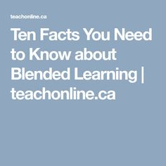 Ten Facts You Need to Know about Blended Learning | teachonline.ca