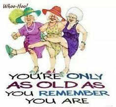 Ha! This is me and the way my two son-in-laws think of me for sure!! They never miss a chance to remind me how old I am even though I doubt they have actually ever known since they became married to my two daughters over twenty one years ago! Of course back then I was always very very old mind you?