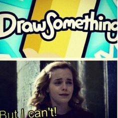 """""""Hermione cant draw, Hermione cant draw, Hermione cannot draw. She only reads books an she cannot draw, even if she's reading a how to draw book"""""""