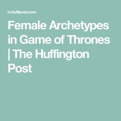 Female Archetypes in Game of Thrones | The Huffington Post