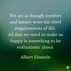 We act as though comfort and luxury were the chief requirements of life. All that we need to make us happy is something to be enthusiastic about. Albert Einstein.