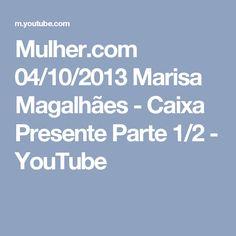 Mulher.com 04/10/2013 Marisa Magalhães - Caixa Presente Parte 1/2 - YouTube