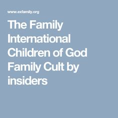 Truthful and contextual information by people who were part of The Family, Children of God, Family of Love, The Family International, The Family Cult The Family International, God, Children, Dios, Young Children, Boys, Kids, Allah, Child