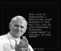 """Real love is demanding. I would fail in my mission if I did not tell you so. Love demands a personal commitment to the will of God."" - Pope John Paul ll"