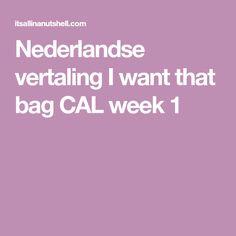 Nederlandse vertaling I want that bag CAL week 1