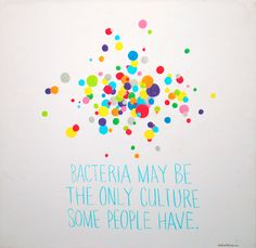 Lol.  As a microbiologist and a girl who loves pretty things, I find this awesome.  Bacteria & culture by Alistair Palmer