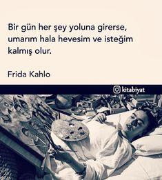 Bir gün her şey yoluna girerse, umarım hala hevesim ve isteğim kalmış olur. - Frida Kahlo Book Quotes, Life Quotes, Good Sentences, Life Sentence, Famous Words, Sufi, Cool Words, Karma, Favorite Quotes