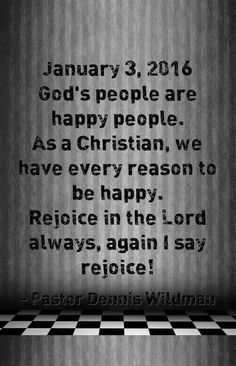 January 3, 2016 God's people are happy people. As a Christian, we have every reason to be happy. Rejoice in the Lord always, again I say rejoice!