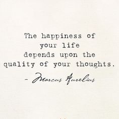 """""""The happiness of your life depends upon the quality of your thoughts"""" -Marcus Aurelius-"""