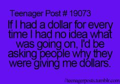If I had a dollar for every time I had no idea what was going on, I'd be asking people why they were giving me dollars.