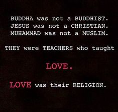 BUDDHA was not a BUDDHIST. JESUS was not a CHRISTIAN. MUHAMMAD was not a MUSLIM. they were teachers who taught LOVE. LOVE was their RELIGION...