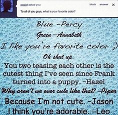 Percy: I like your favorite color. Annabeth: Oh shut up.  :)