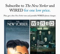 We know you'll like this offer. The New Yorker and WIRED for one low price!    Subscribe to The New Yorker and WIRED for one low price.  View this e-mail in your browser.  Wednesday November 01 2017  -  Dear ReaderThe New Yorker and WIRED have joined together to send you this limited-time offer to get both magazines for JUST $1 an issue!Plus you will receive a free New Yorker canvas tote and portable WIRED phone charger.The New Yorker offers a mix of award-winning reporting and commentary on…