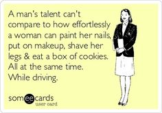 'A man's talent can't compare to how effortlessly a woman can paint her nails, put on makeup, shave her legs and eat a box of cookies. All at the same time. While driving.'