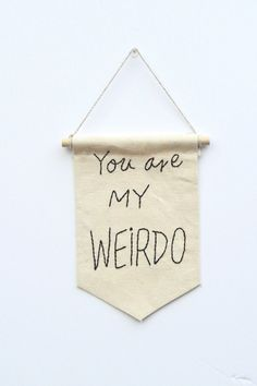 // you are my weirdo