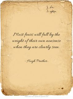 Most fears will fall by the weight of their own nonsense when they are clearly seen.