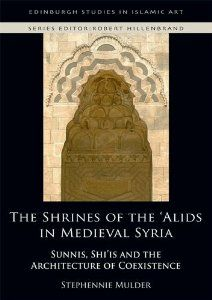 The Shrines of the 'Alids in Medieval Syria: Sunnis, Shi'is and the Architecture of Coexistence