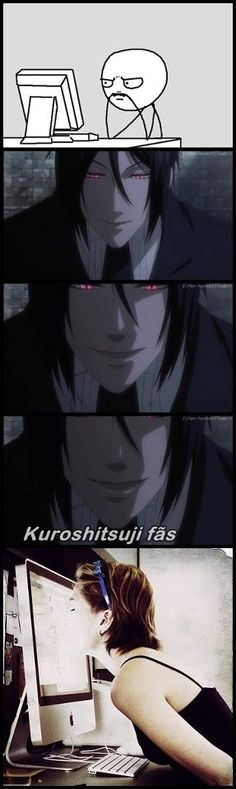 Sebastian Michaelis  THAT IS SO ME LOL XD or I would fangirl over the fact that it look like he was going to kiss Ciel