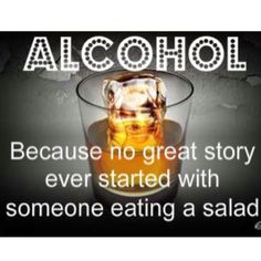 I bet there's at least ONE story that started off with a salad. But the alcohol stories are better.