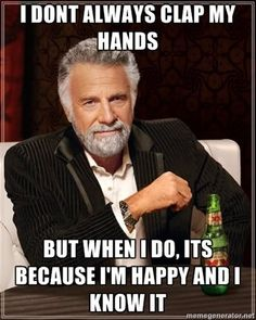 """""""I don't always clap my hands, but when I do its because I'm happy and I know it"""""""